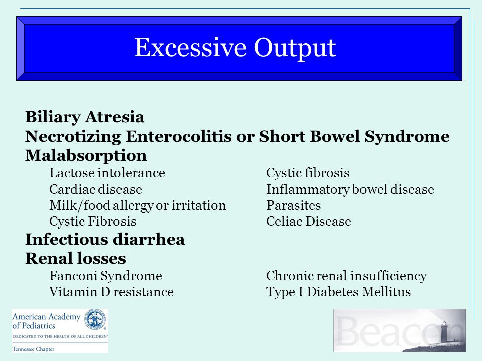 Excessive Output Biliary Atresia Necrotizing Enterocolitis or Short Bowel Syndrome Malabsorption Lactose intoleranceCystic fibrosis Cardiac diseaseInflammatory bowel disease Milk/food allergy or irritationParasites Cystic FibrosisCeliac Disease Infectious diarrhea Renal losses Fanconi SyndromeChronic renal insufficiency Vitamin D resistanceType I Diabetes Mellitus