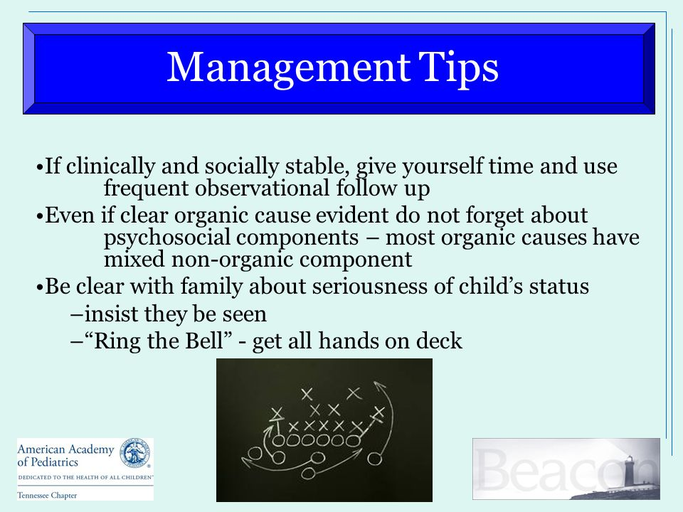 Management Tips If clinically and socially stable, give yourself time and use frequent observational follow up Even if clear organic cause evident do not forget about psychosocial components – most organic causes have mixed non-organic component Be clear with family about seriousness of child's status –insist they be seen – Ring the Bell - get all hands on deck