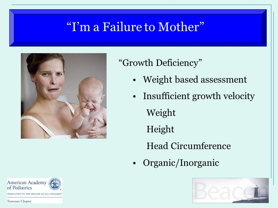 """""""I'm a Failure to Mother"""" """"Growth Deficiency"""" Weight based assessment Insufficient growth velocity Weight Height Head Circumference Organic/Inorganic"""