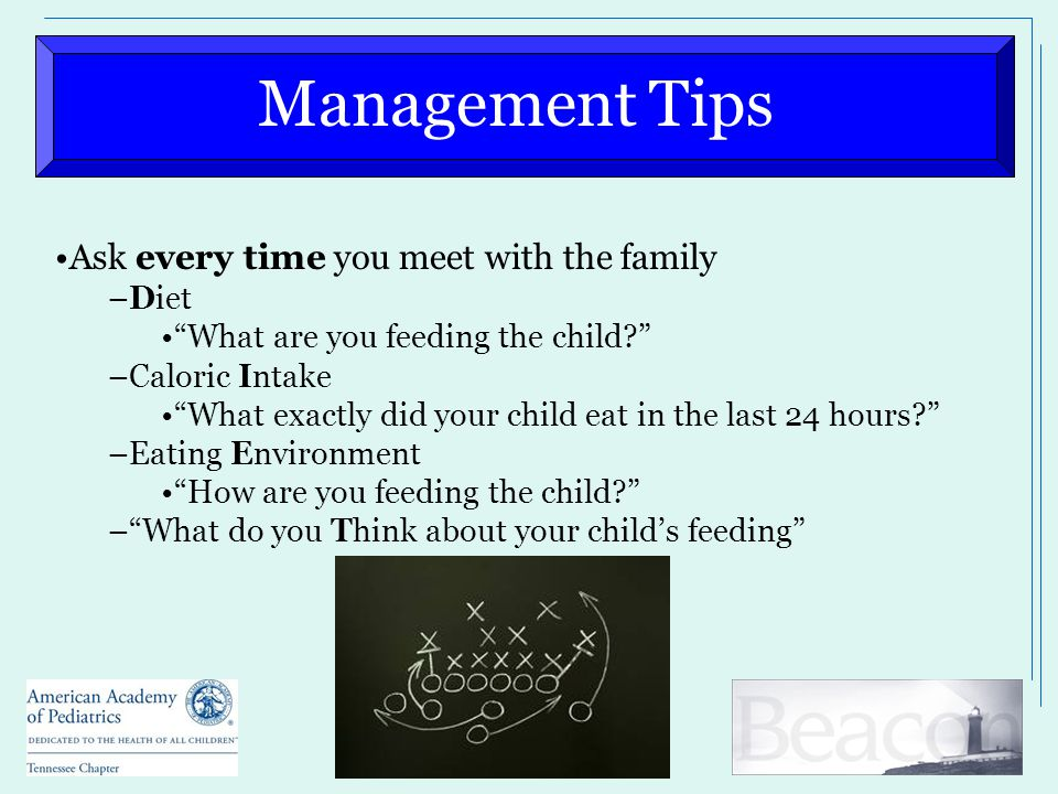 Management Tips Ask every time you meet with the family –Diet What are you feeding the child –Caloric Intake What exactly did your child eat in the last 24 hours –Eating Environment How are you feeding the child – What do you Think about your child's feeding