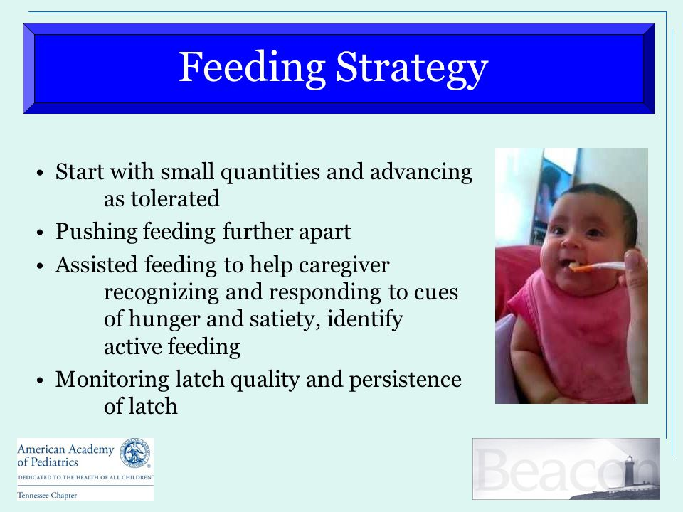 Feeding Strategy Start with small quantities and advancing as tolerated Pushing feeding further apart Assisted feeding to help caregiver recognizing and responding to cues of hunger and satiety, identify active feeding Monitoring latch quality and persistence of latch