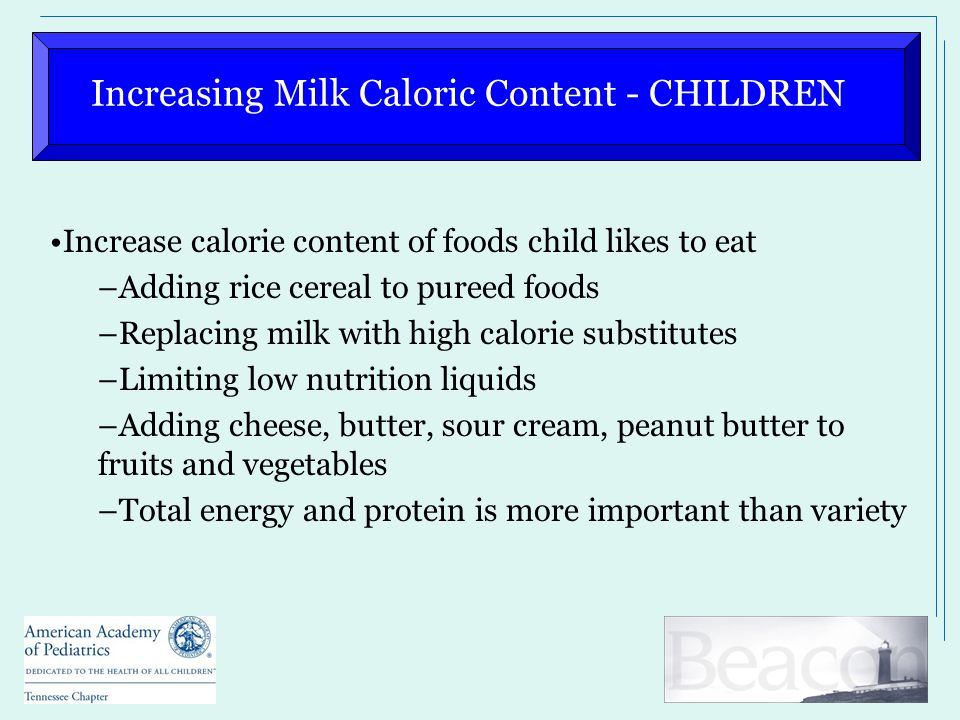 Increasing Milk Caloric Content - CHILDREN Increase calorie content of foods child likes to eat –Adding rice cereal to pureed foods –Replacing milk with high calorie substitutes –Limiting low nutrition liquids –Adding cheese, butter, sour cream, peanut butter to fruits and vegetables –Total energy and protein is more important than variety