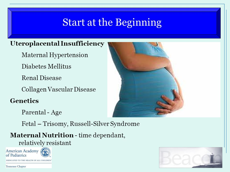 Start at the Beginning Uteroplacental Insufficiency Maternal Hypertension Diabetes Mellitus Renal Disease Collagen Vascular Disease Genetics Parental - Age Fetal – Trisomy, Russell-Silver Syndrome Maternal Nutrition - time dependant, relatively resistant