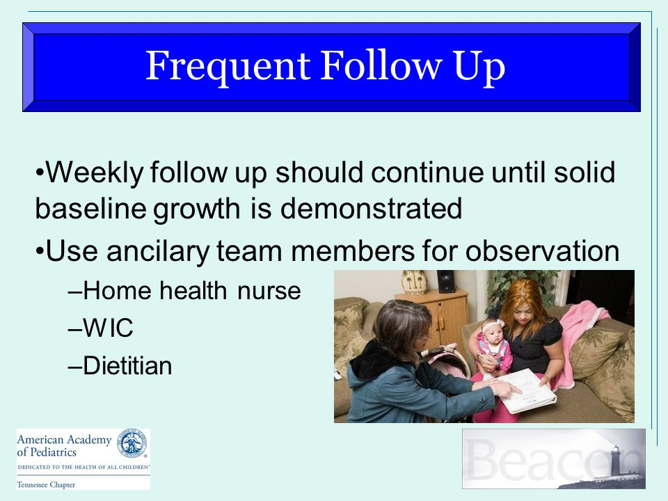 Frequent Follow Up Weekly follow up should continue until solid baseline growth is demonstrated Use ancilary team members for observation –Home health nurse –WIC –Dietitian