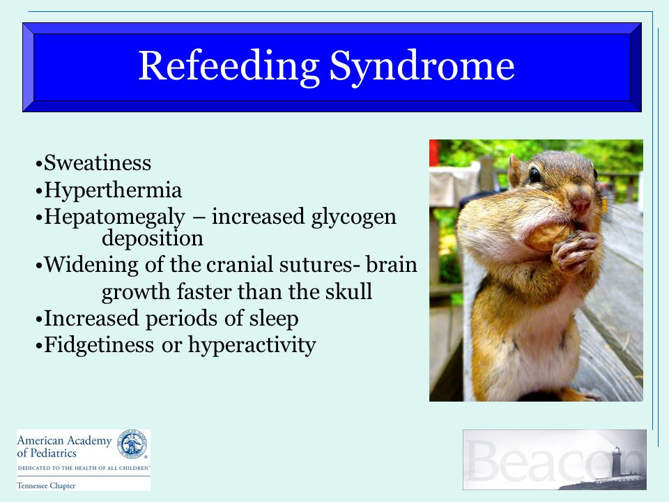 Refeeding Syndrome Sweatiness Hyperthermia Hepatomegaly – increased glycogen deposition Widening of the cranial sutures- brain growth faster than the skull Increased periods of sleep Fidgetiness or hyperactivity