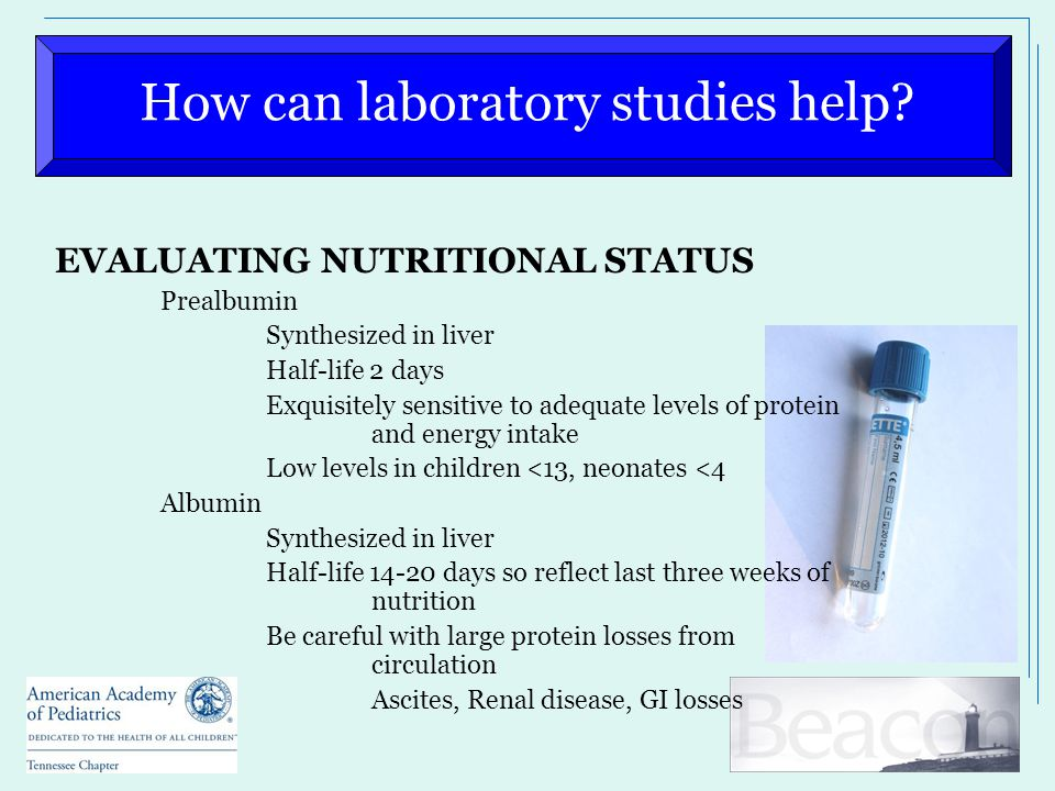 How can laboratory studies help? EVALUATING NUTRITIONAL STATUS Prealbumin Synthesized in liver Half-life 2 days Exquisitely sensitive to adequate leve