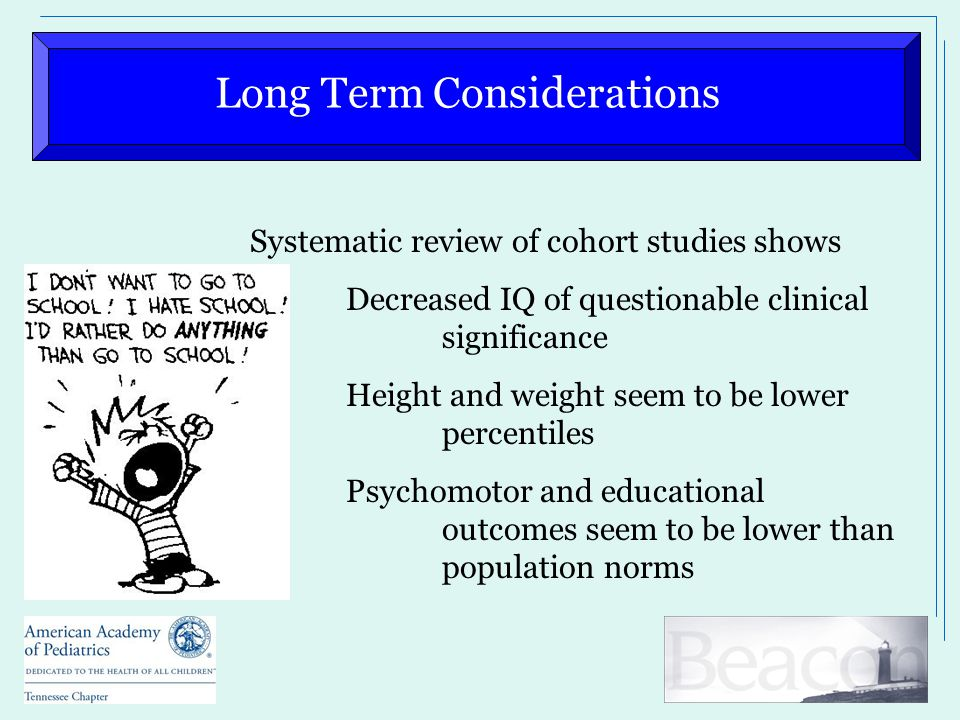 Long Term Considerations Systematic review of cohort studies shows Decreased IQ of questionable clinical significance Height and weight seem to be low