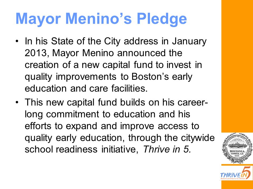 Mayor Menino's Pledge In his State of the City address in January 2013, Mayor Menino announced the creation of a new capital fund to invest in quality improvements to Boston's early education and care facilities.