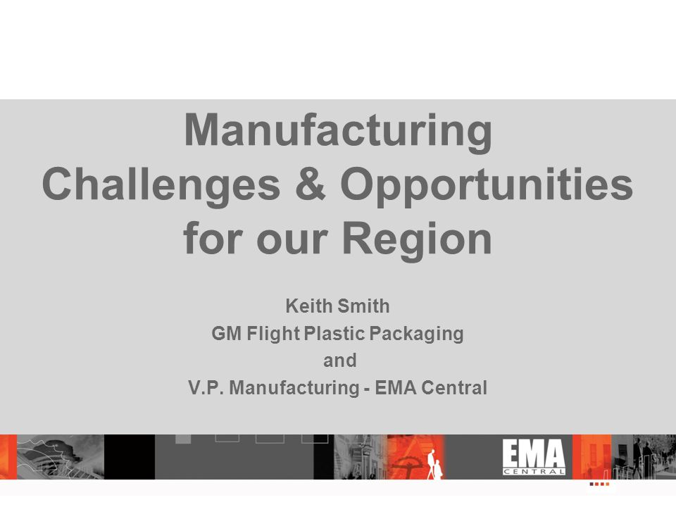 Manufacturing Challenges & Opportunities for our Region Keith Smith GM Flight Plastic Packaging and V.P.