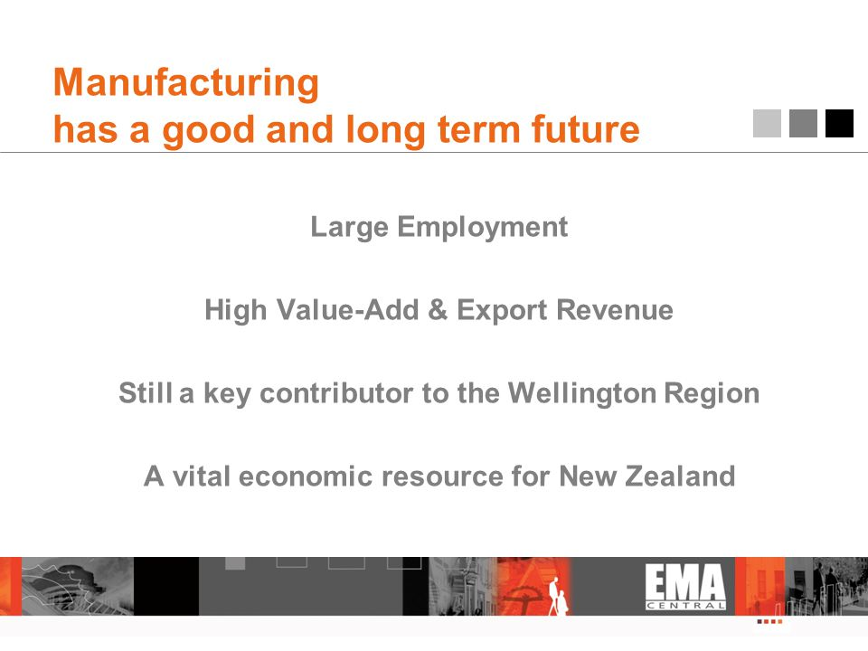Manufacturing has a good and long term future Large Employment High Value-Add & Export Revenue Still a key contributor to the Wellington Region A vital economic resource for New Zealand