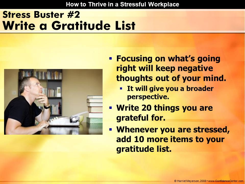How to Thrive in a Stressful Workplace © Harriet Meyerson, 2008 www.ConfidenceCenter.com Stress Buster #2 Write a Gratitude List  Focusing on what's going right will keep negative thoughts out of your mind.