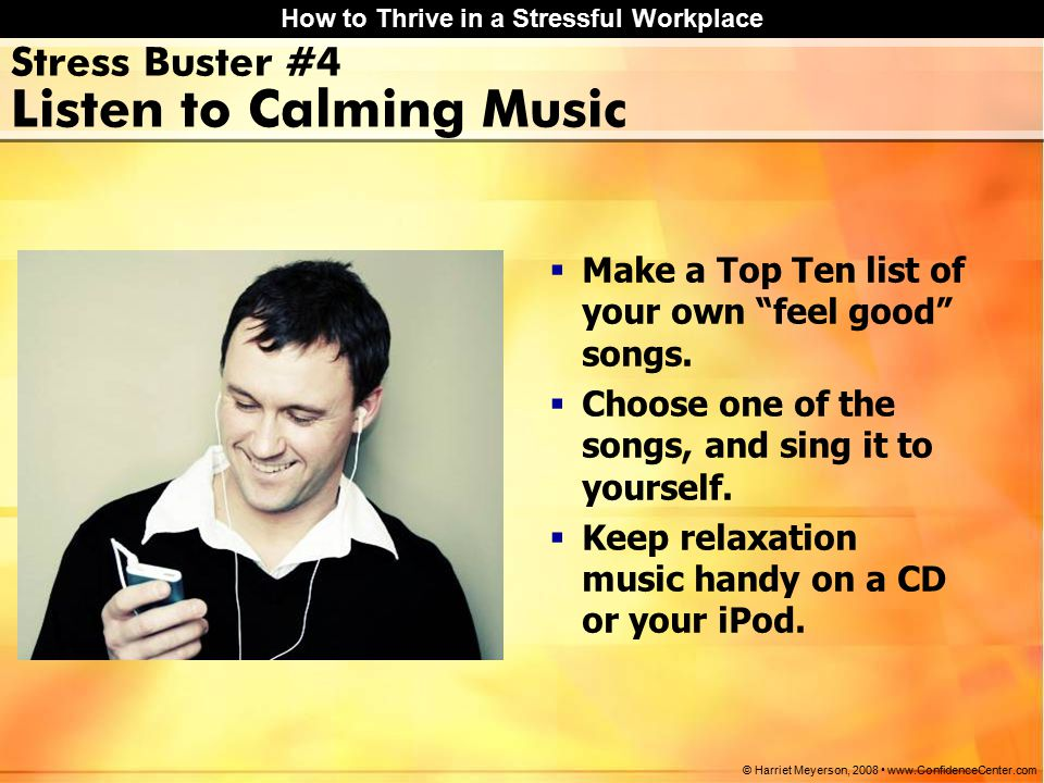 How to Thrive in a Stressful Workplace © Harriet Meyerson, 2008 www.ConfidenceCenter.com Stress Buster #4 Listen to Calming Music  Make a Top Ten list of your own feel good songs.