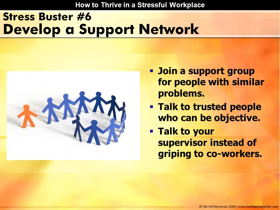 How to Thrive in a Stressful Workplace © Harriet Meyerson, 2008 www.ConfidenceCenter.com Stress Buster #6 Develop a Support Network  Join a support group for people with similar problems.