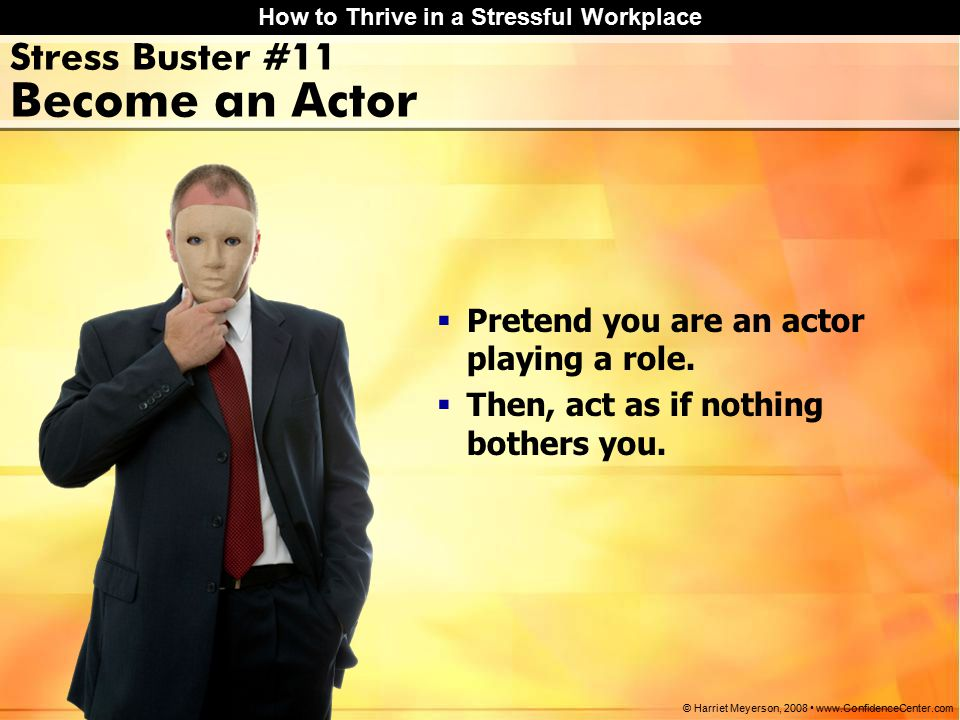 How to Thrive in a Stressful Workplace © Harriet Meyerson, 2008 www.ConfidenceCenter.com Stress Buster #11 Become an Actor  Pretend you are an actor playing a role.