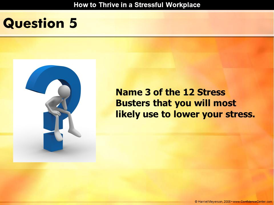 How to Thrive in a Stressful Workplace © Harriet Meyerson, 2008 www.ConfidenceCenter.com Question 5 Name 3 of the 12 Stress Busters that you will most likely use to lower your stress.