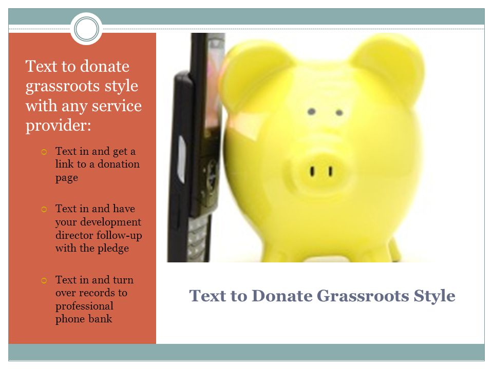 Text to Donate Grassroots Style Text to donate grassroots style with any service provider:  Text in and get a link to a donation page  Text in and have your development director follow-up with the pledge  Text in and turn over records to professional phone bank