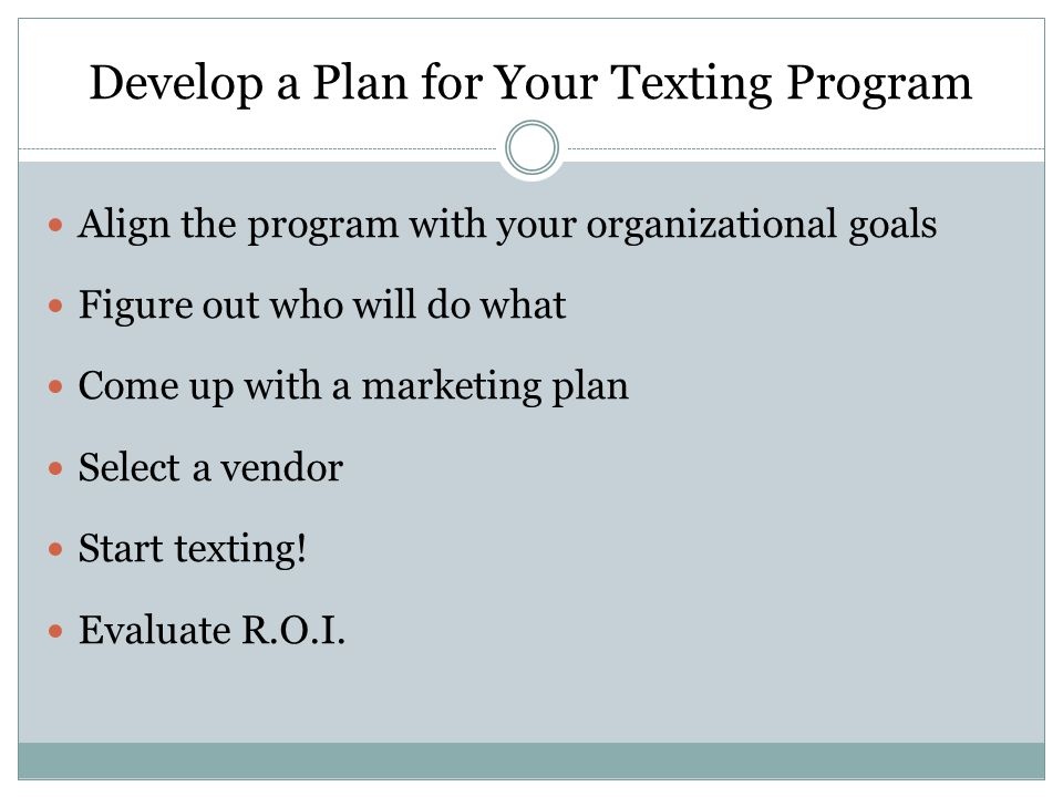 Develop a Plan for Your Texting Program Align the program with your organizational goals Figure out who will do what Come up with a marketing plan Select a vendor Start texting.