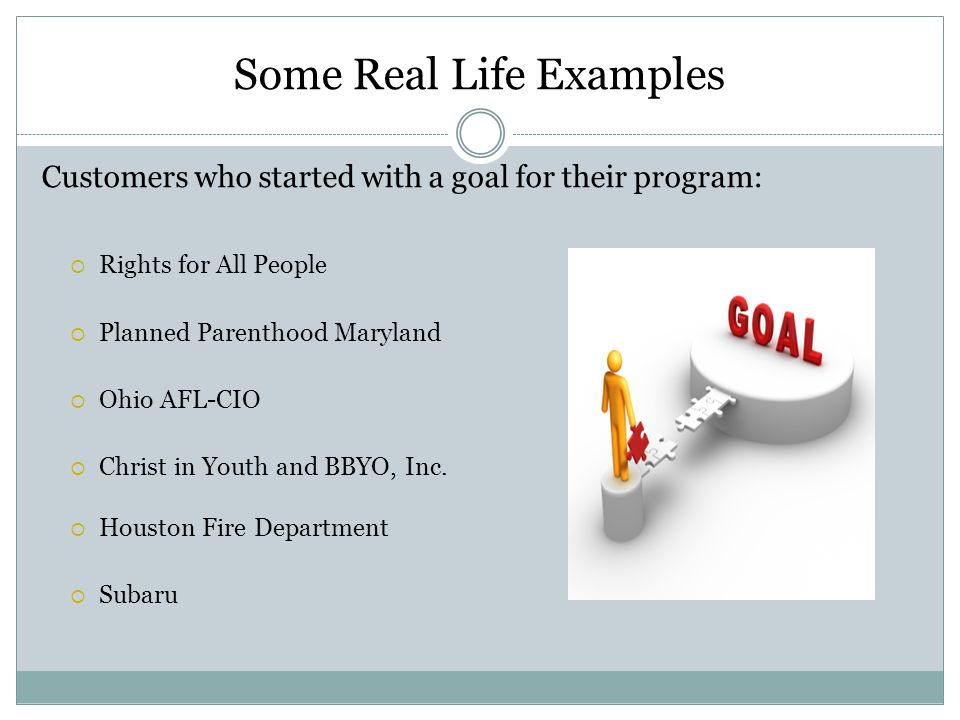 Some Real Life Examples Customers who started with a goal for their program:  Rights for All People  Planned Parenthood Maryland  Ohio AFL-CIO  Christ in Youth and BBYO, Inc.