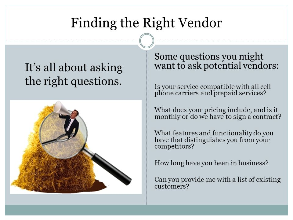 Finding the Right Vendor Some questions you might want to ask potential vendors: Is your service compatible with all cell phone carriers and prepaid services.