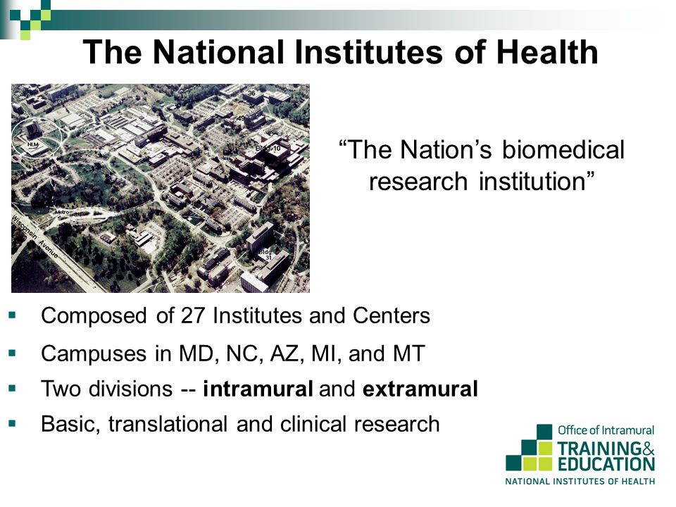 The National Institutes of Health The Nation's biomedical research institution  Composed of 27 Institutes and Centers  Campuses in MD, NC, AZ, MI, and MT  Two divisions -- intramural and extramural  Basic, translational and clinical research