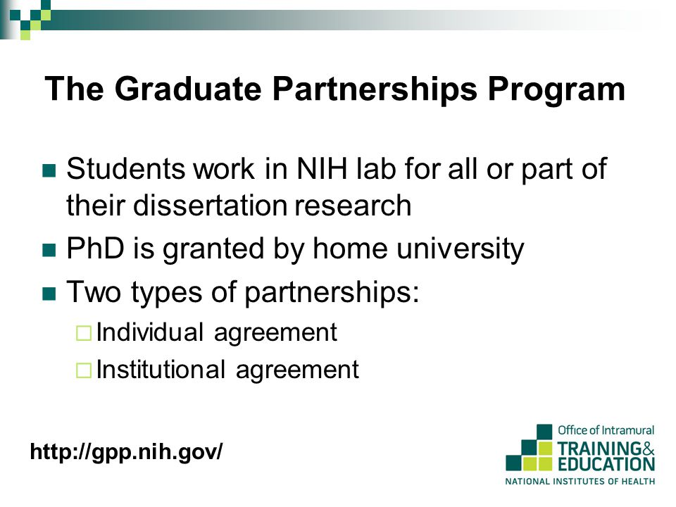 The Graduate Partnerships Program Students work in NIH lab for all or part of their dissertation research PhD is granted by home university Two types of partnerships:  Individual agreement  Institutional agreement http://gpp.nih.gov/