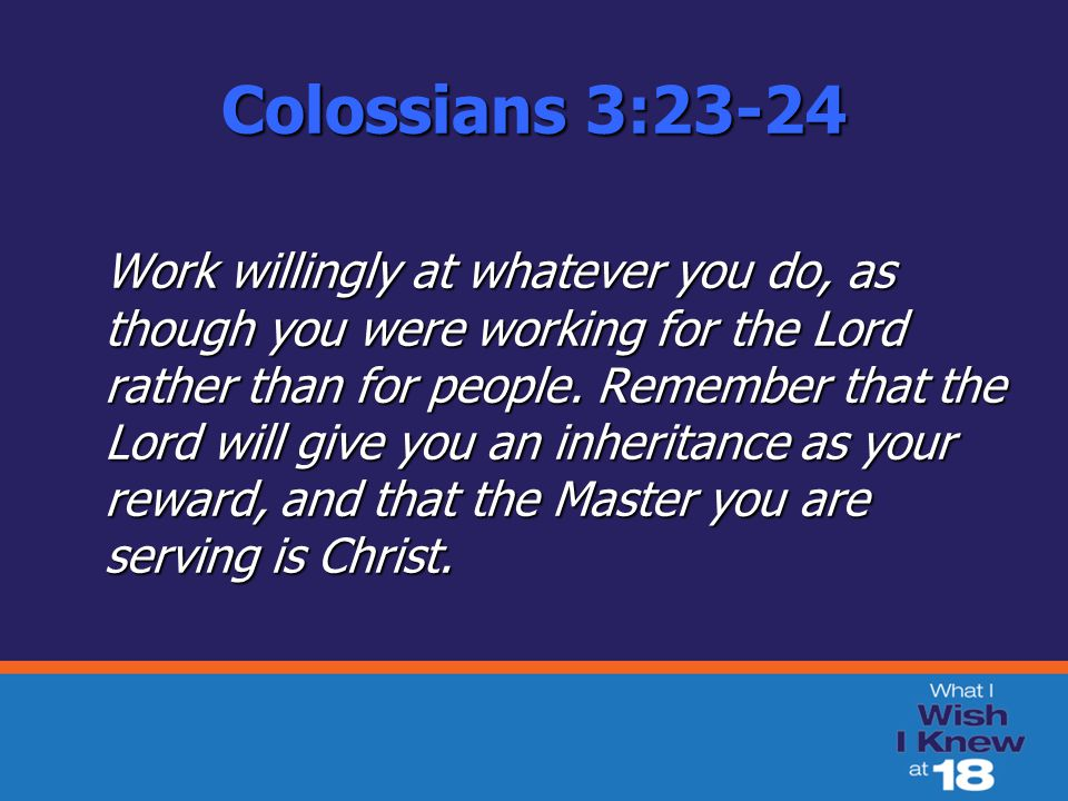 Colossians 3:23-24 Work willingly at whatever you do, as though you were working for the Lord rather than for people.