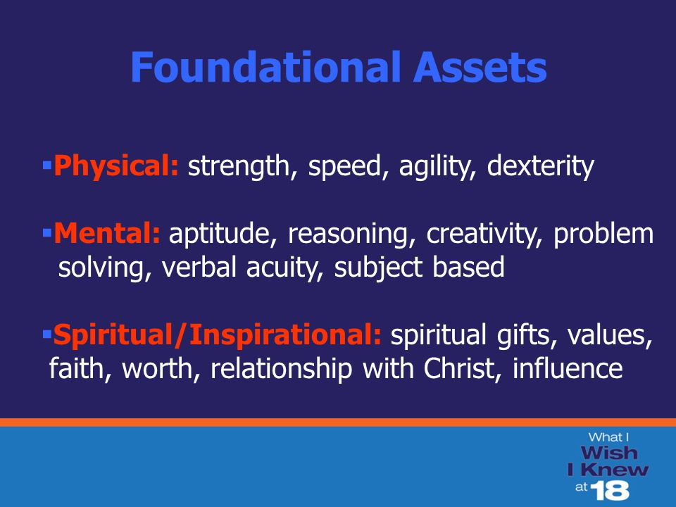 Foundational Assets  Physical: strength, speed, agility, dexterity  Mental: aptitude, reasoning, creativity, problem solving, verbal acuity, subject based  Spiritual/Inspirational: spiritual gifts, values, faith, worth, relationship with Christ, influence