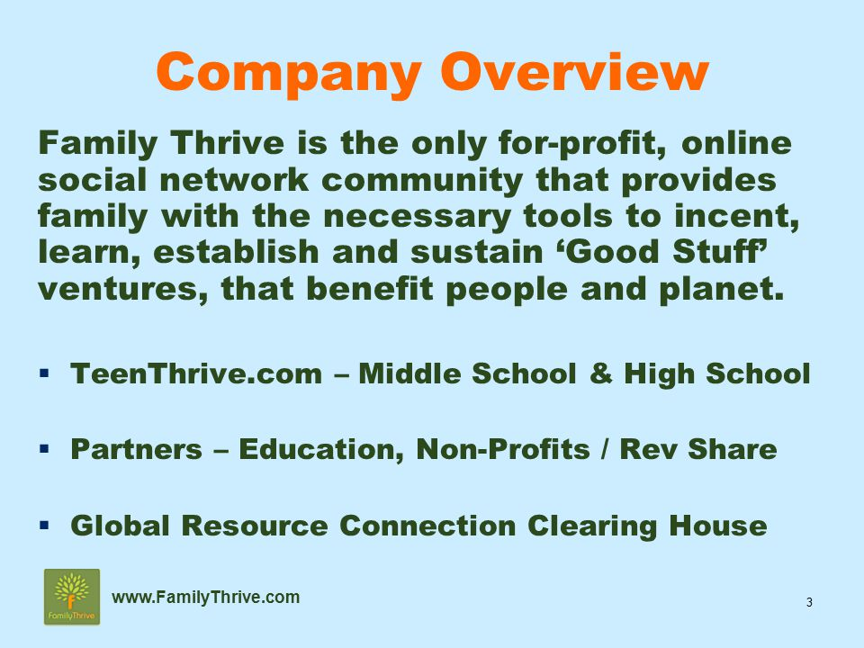 3 www.FamilyThrive.com Family Thrive is the only for-profit, online social network community that provides family with the necessary tools to incent, learn, establish and sustain 'Good Stuff' ventures, that benefit people and planet.