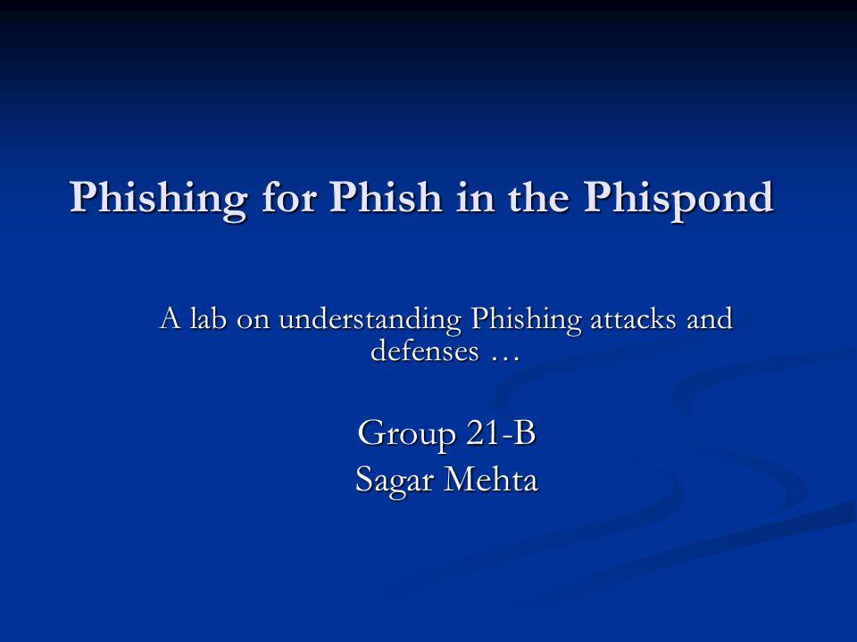 Phishing for Phish in the Phispond A lab on understanding Phishing attacks and defenses … Group 21-B Sagar Mehta