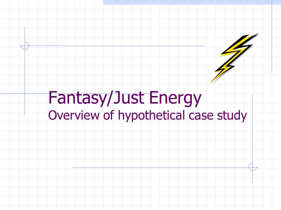 Fantasy/Just Energy Overview of hypothetical case study