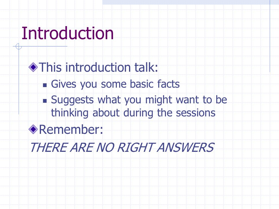 Introduction This introduction talk: Gives you some basic facts Suggests what you might want to be thinking about during the sessions Remember: THERE ARE NO RIGHT ANSWERS