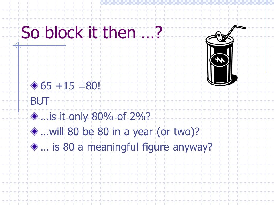 So block it then …. 65 +15 =80. BUT …is it only 80% of 2%.