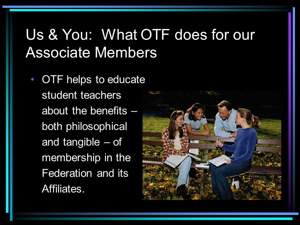 Us & You: What OTF does for our Associate Members OTF helps to educate student teachers about the benefits – both philosophical and tangible – of memb