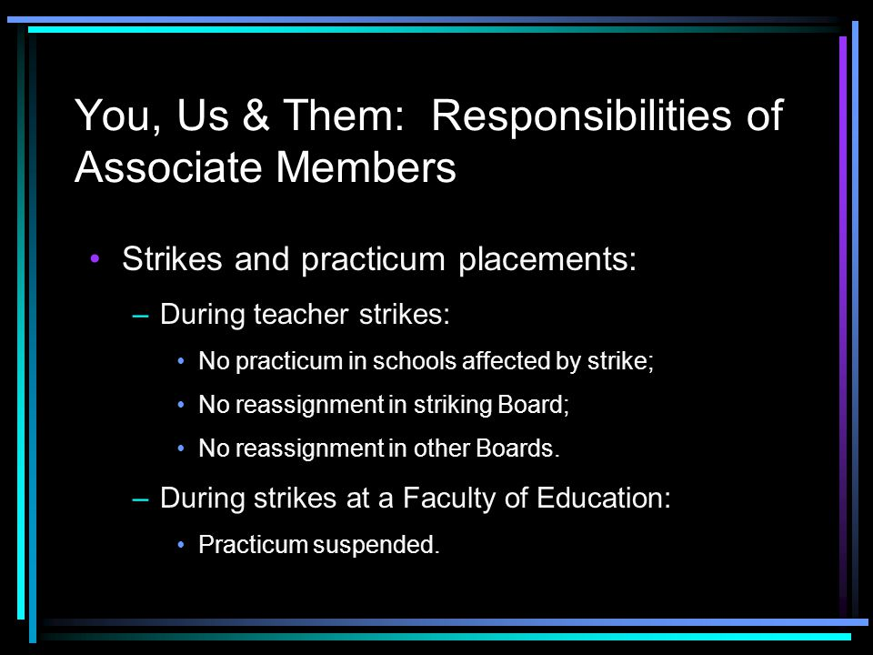 You, Us & Them: Responsibilities of Associate Members Strikes and practicum placements: –During teacher strikes: No practicum in schools affected by strike; No reassignment in striking Board; No reassignment in other Boards.