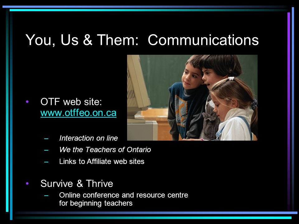 You, Us & Them: Communications OTF web site: www.otffeo.on.ca www.otffeo.on.ca –Interaction on line –We the Teachers of Ontario –Links to Affiliate web sites Survive & Thrive –Online conference and resource centre for beginning teachers