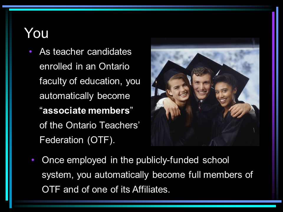 You As teacher candidates enrolled in an Ontario faculty of education, you automatically become associate members of the Ontario Teachers' Federation (OTF).