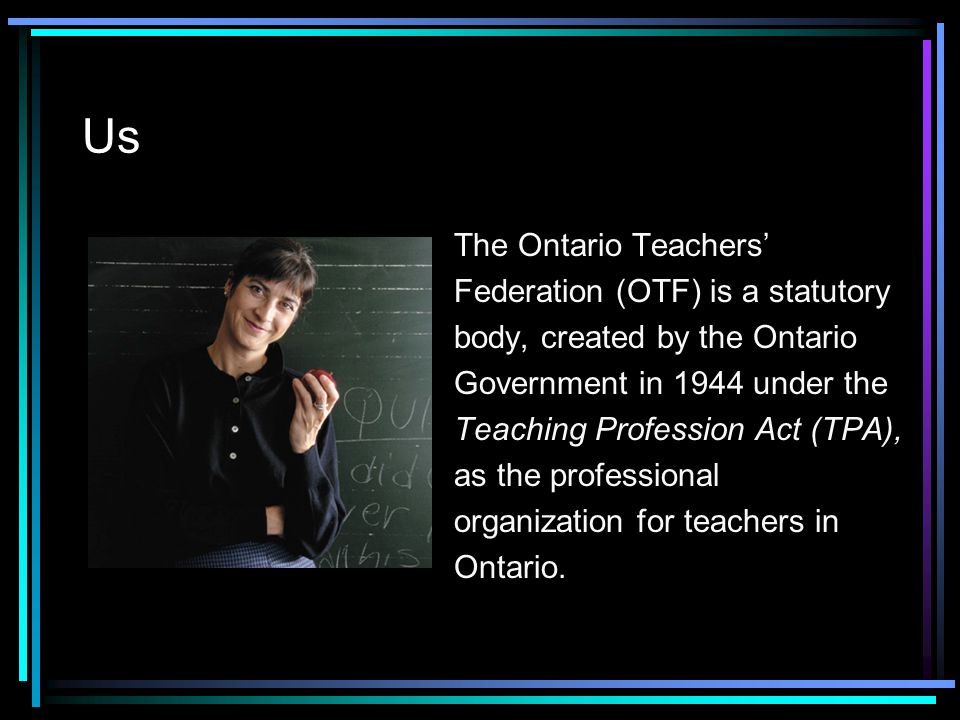 Us The Ontario Teachers' Federation (OTF) is a statutory body, created by the Ontario Government in 1944 under the Teaching Profession Act (TPA), as t