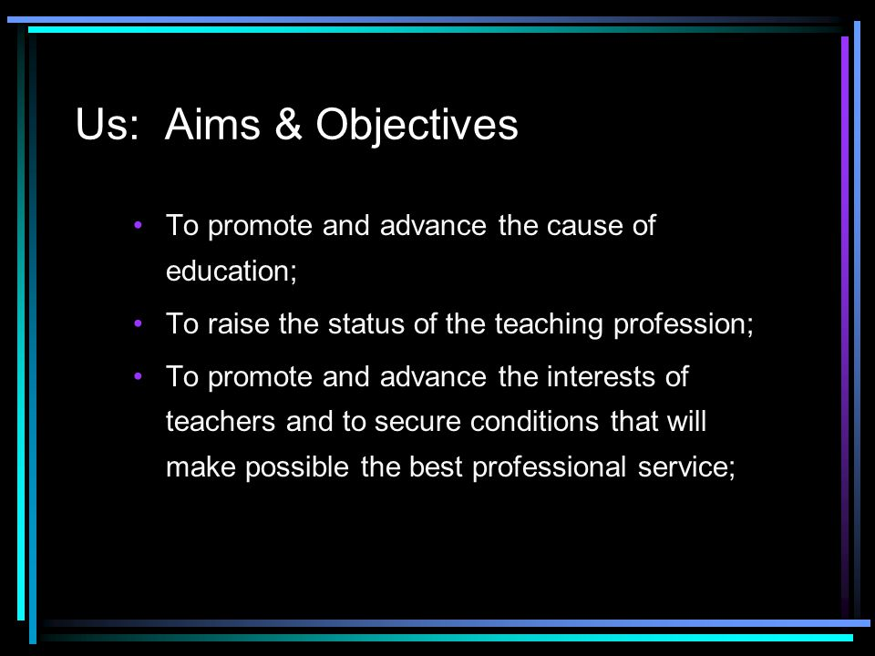 Us: Aims & Objectives To promote and advance the cause of education; To raise the status of the teaching profession; To promote and advance the intere