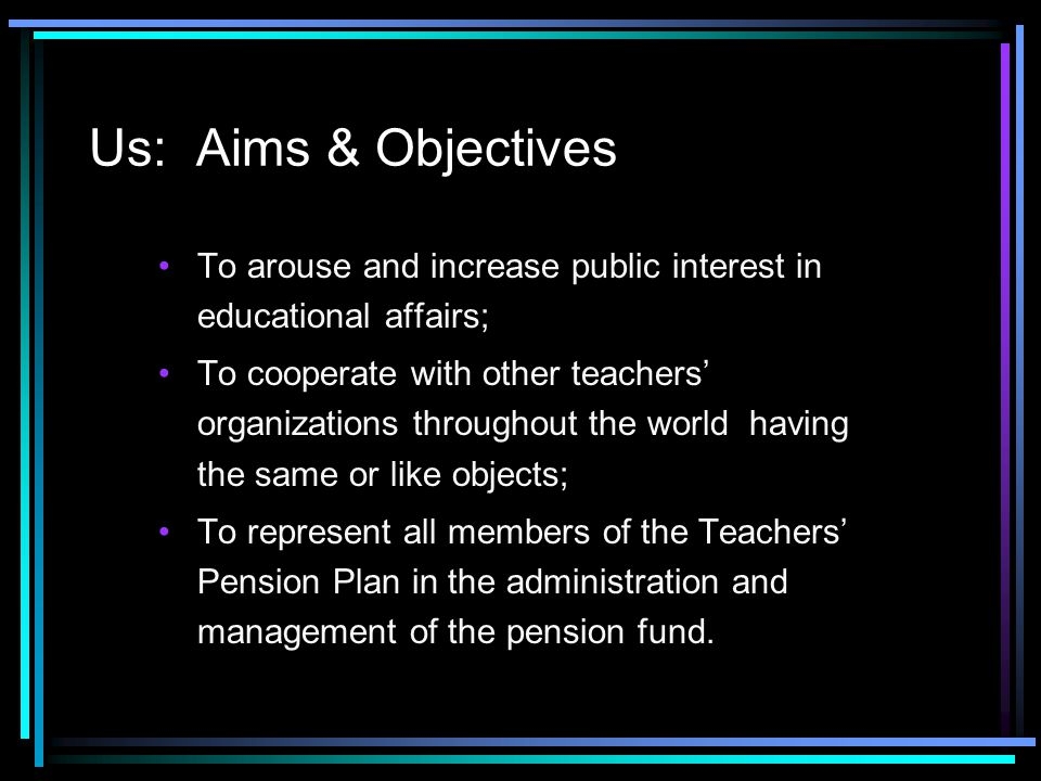 Us: Aims & Objectives To arouse and increase public interest in educational affairs; To cooperate with other teachers' organizations throughout the wo
