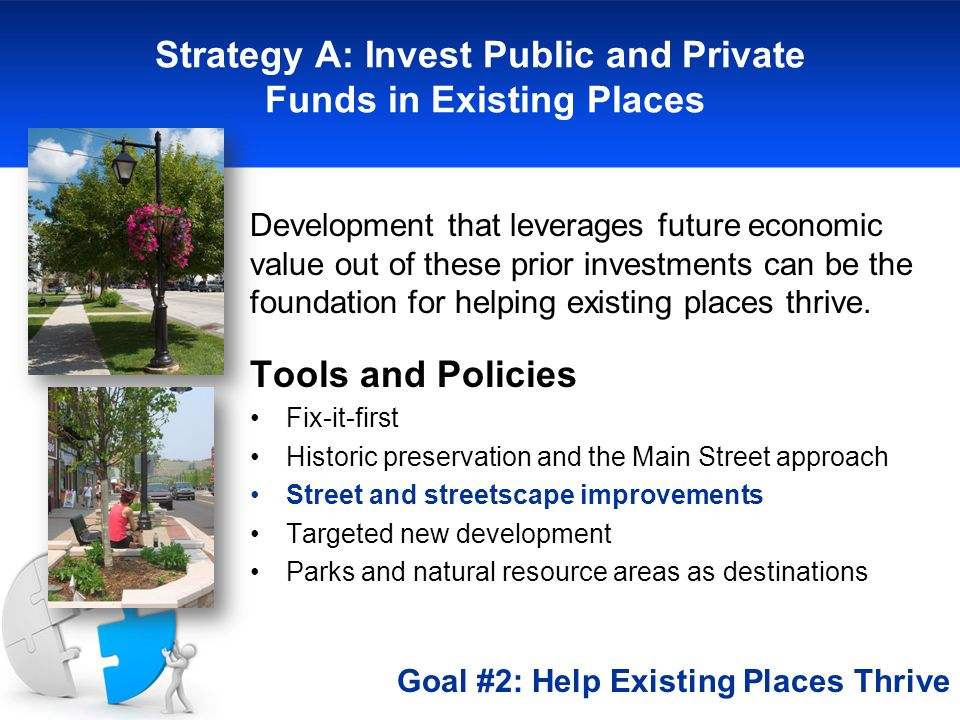 Strategy A: Invest Public and Private Funds in Existing Places Development that leverages future economic value out of these prior investments can be the foundation for helping existing places thrive.