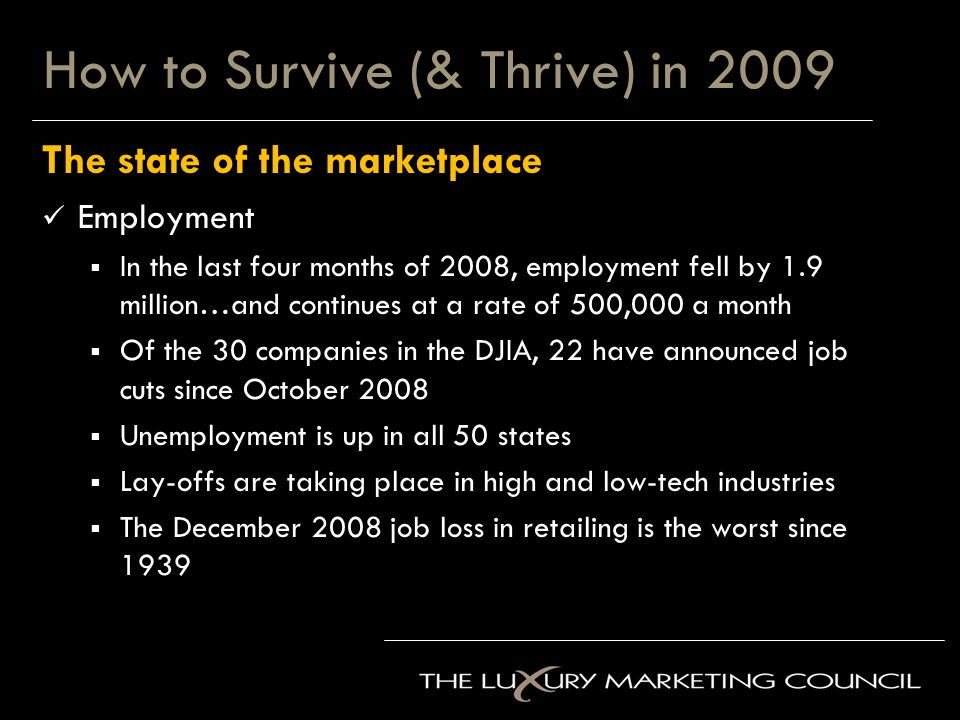 How to Survive (& Thrive) in 2009 The state of the marketplace Employment  In the last four months of 2008, employment fell by 1.9 million…and continues at a rate of 500,000 a month  Of the 30 companies in the DJIA, 22 have announced job cuts since October 2008  Unemployment is up in all 50 states  Lay-offs are taking place in high and low-tech industries  The December 2008 job loss in retailing is the worst since 1939