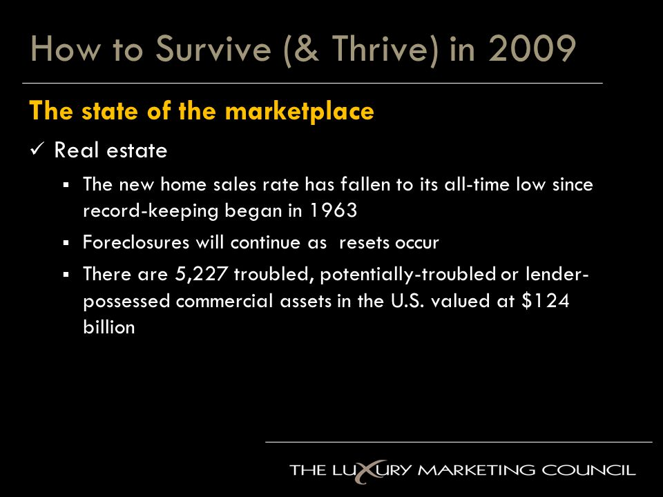 How to Survive (& Thrive) in 2009 The state of the marketplace Real estate  The new home sales rate has fallen to its all-time low since record-keeping began in 1963  Foreclosures will continue as resets occur  There are 5,227 troubled, potentially-troubled or lender- possessed commercial assets in the U.S.