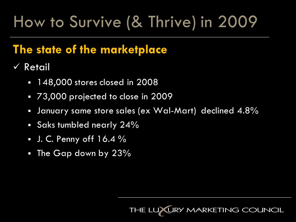 How to Survive (& Thrive) in 2009 The state of the marketplace Retail  148,000 stores closed in 2008  73,000 projected to close in 2009  January same store sales (ex Wal-Mart) declined 4.8%  Saks tumbled nearly 24%  J.
