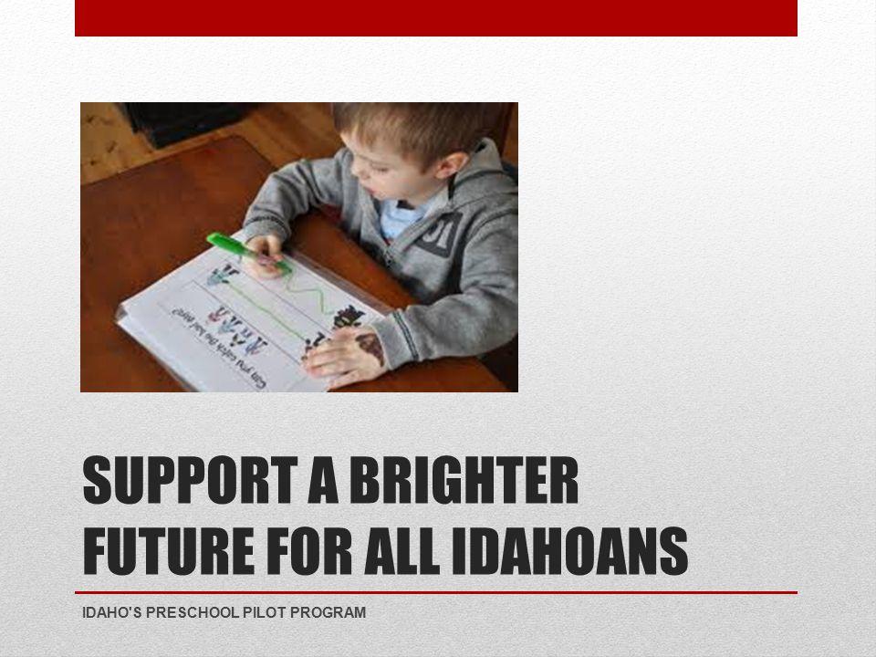 SUPPORT A BRIGHTER FUTURE FOR ALL IDAHOANS IDAHO S PRESCHOOL PILOT PROGRAM