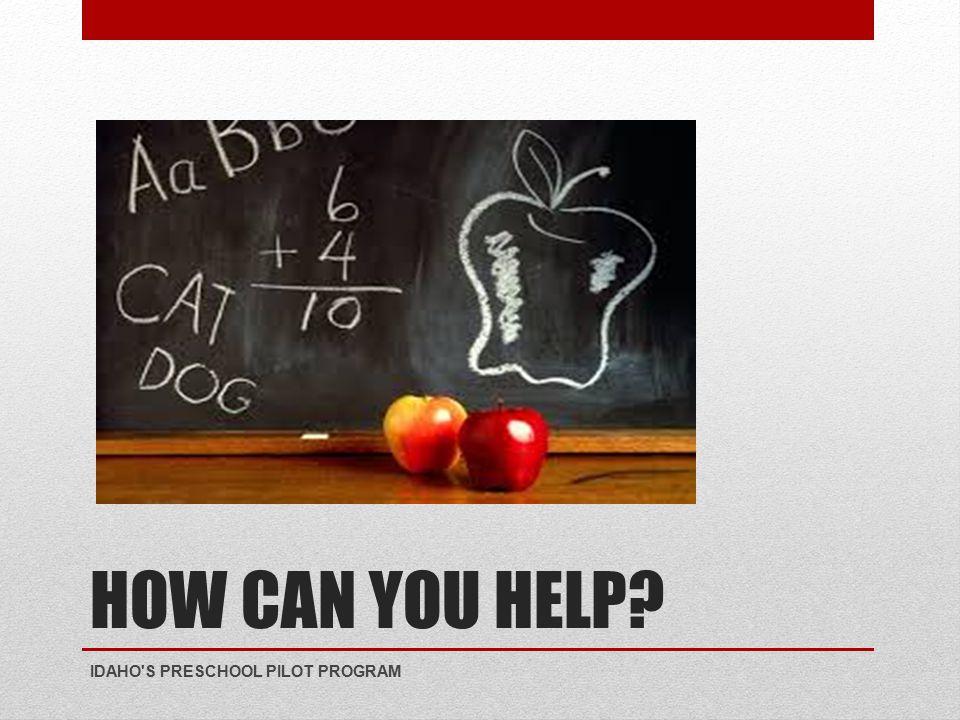 HOW CAN YOU HELP? IDAHO S PRESCHOOL PILOT PROGRAM