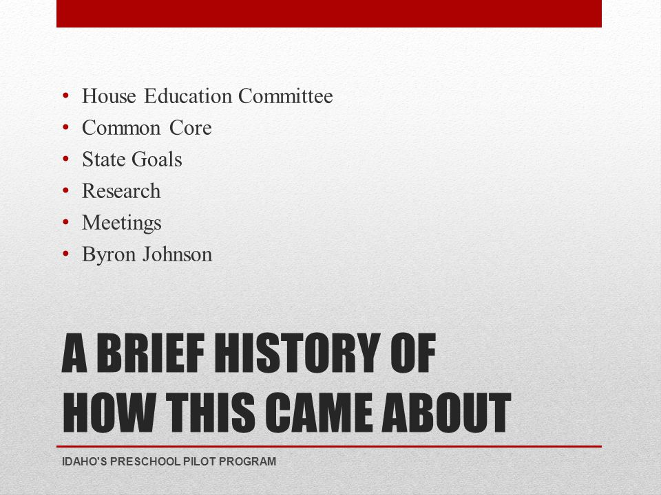 A BRIEF HISTORY OF HOW THIS CAME ABOUT House Education Committee Common Core State Goals Research Meetings Byron Johnson IDAHO S PRESCHOOL PILOT PROGRAM