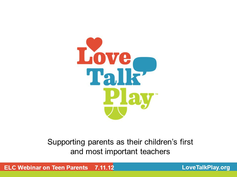 Supporting parents as their children's first and most important teachers LoveTalkPlay.org ELC Webinar on Teen Parents 7.11.12