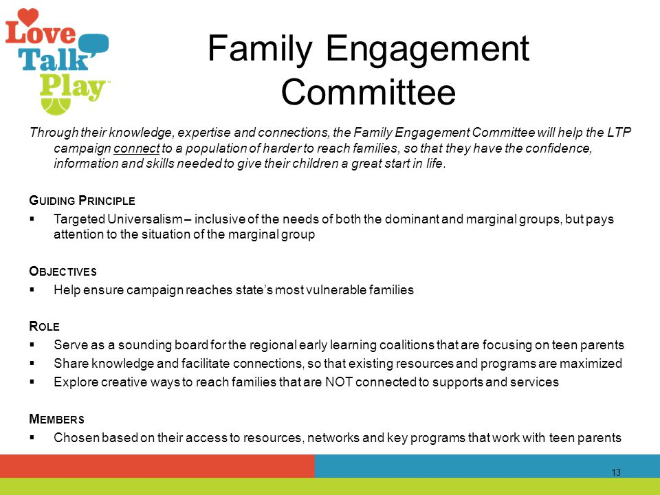Family Engagement Committee Through their knowledge, expertise and connections, the Family Engagement Committee will help the LTP campaign connect to a population of harder to reach families, so that they have the confidence, information and skills needed to give their children a great start in life.