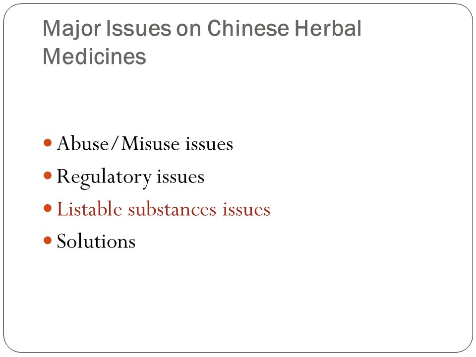 Major Issues on Chinese Herbal Medicines Abuse/Misuse issues Regulatory issues Listable substances issues Solutions