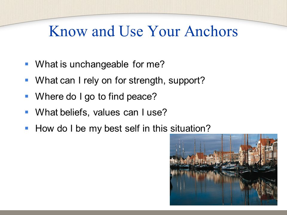 Know and Use Your Anchors  What is unchangeable for me.